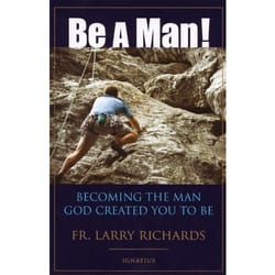 Be A Man!  - Becoming the Man God Created You to Be