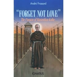 Forget Not Love - The Passion of Maximillian Kolbe