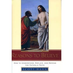 Reasons to Believe - How to Understand, Explain, and Defend the Catholic Faith