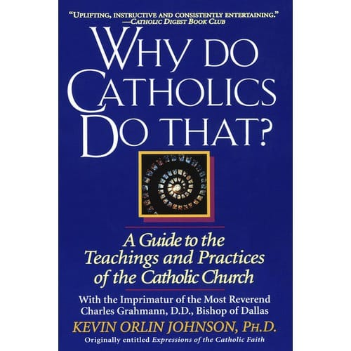 Why_Do_Catholics_Do_That_A_Guide_to_the_Teachings_and_Practices_of_the_Catholic_Church_by_Kevin_Orlin_Johnson_PHD