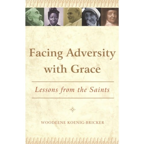 Facing Adversity With Grace: Lessons From The Saints by Woodeene Koenig-Bricker