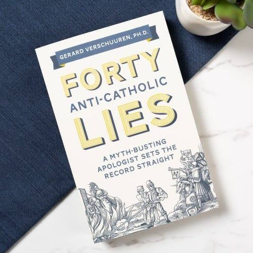 Forty Anti-Catholic Lies: A Myth Busting Apologist Sets the Record Straight