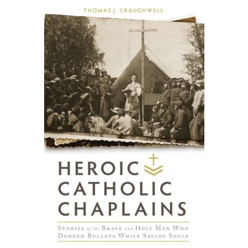 Heroic Catholic Chaplains: Stories of the Brave and Holy Men Who Dodged...