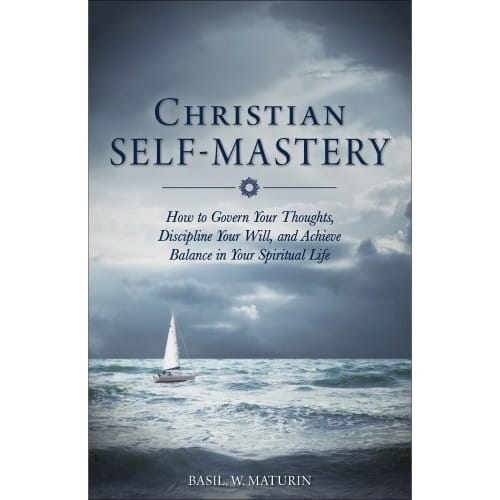 Christian Self-Mastery: How to Govern Your Thoughts, Discipline Your Will, and Achieve Balance in Yo