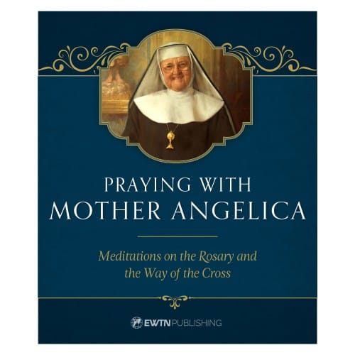 Praying with Mother Angelica: Meditations on the Rosary and the Way of...
