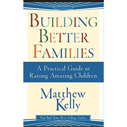 Building Better Families - A Practical Guide to Raising Amazing Children