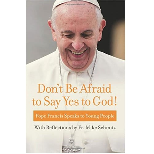 Don't Be Afraid to Say Yes to God! Pope Francis Speaks to Young People with Reflections