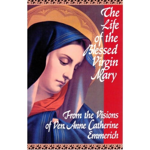 The Life of the Blessed Virgin Mary From the Visions of Ven. Anne Catherine Emmerich