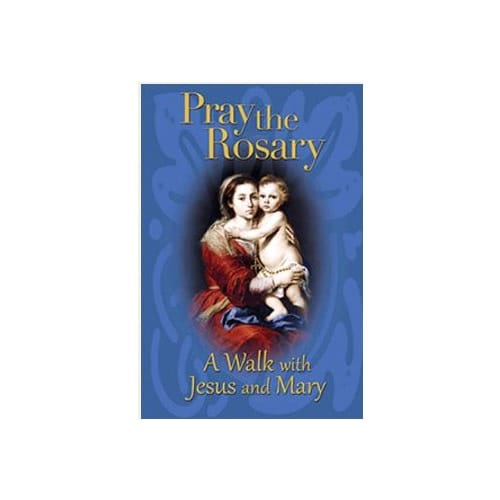 Pray the Rosary: A Walk with Jesus and Mary