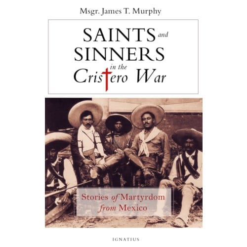 Saints And Sinners In The Cristero War: Stories of Martyrdom From Mexico