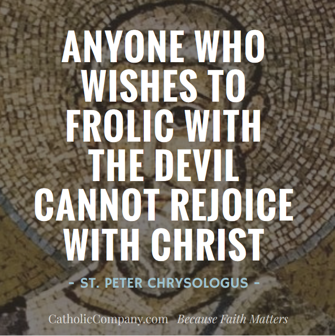 Anyone who wishes to frolic with the devil cannot rejoice with Christ. - St. Peter Chrysologus