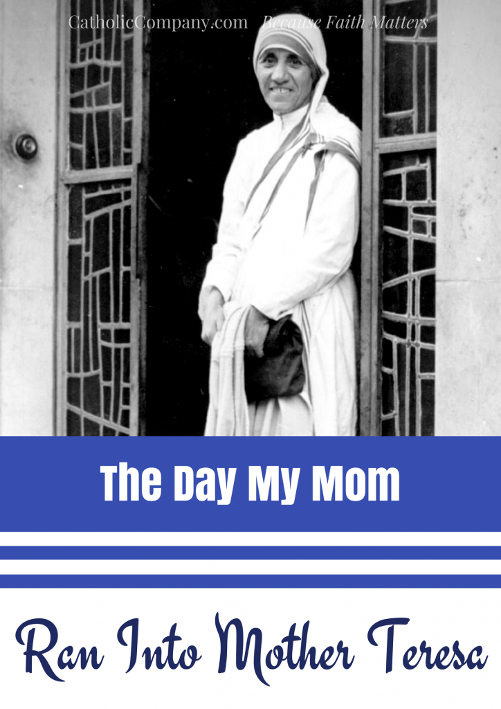 When I was little, my Mom encountered Mother Teresa unexpectedly.
