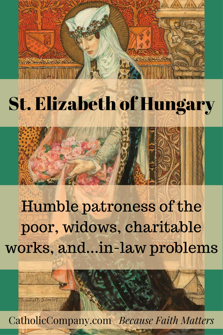 Saint Elizabeth of Hungary: Patroness of the Poor, Widows, Charitable Works, and In-Law Problems